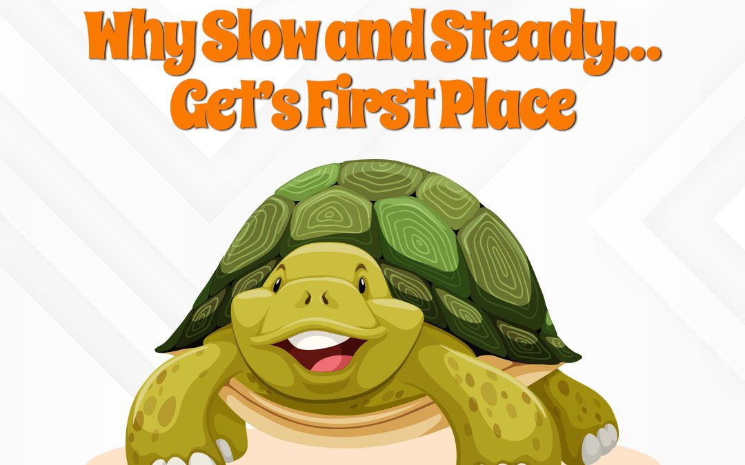 Why Slow and Steady…Get's First Place